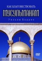 КАК БЛАГОВЕСТВОВАТЬ МУСУЛЬМАНАМ. Уильям Бэррик - 1 DVD